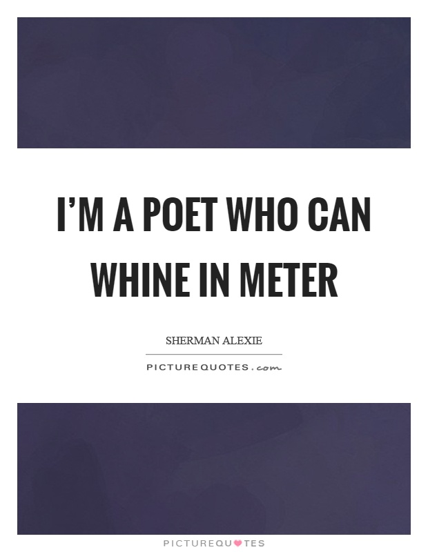 I'm a poet who can whine in meter Picture Quote #1