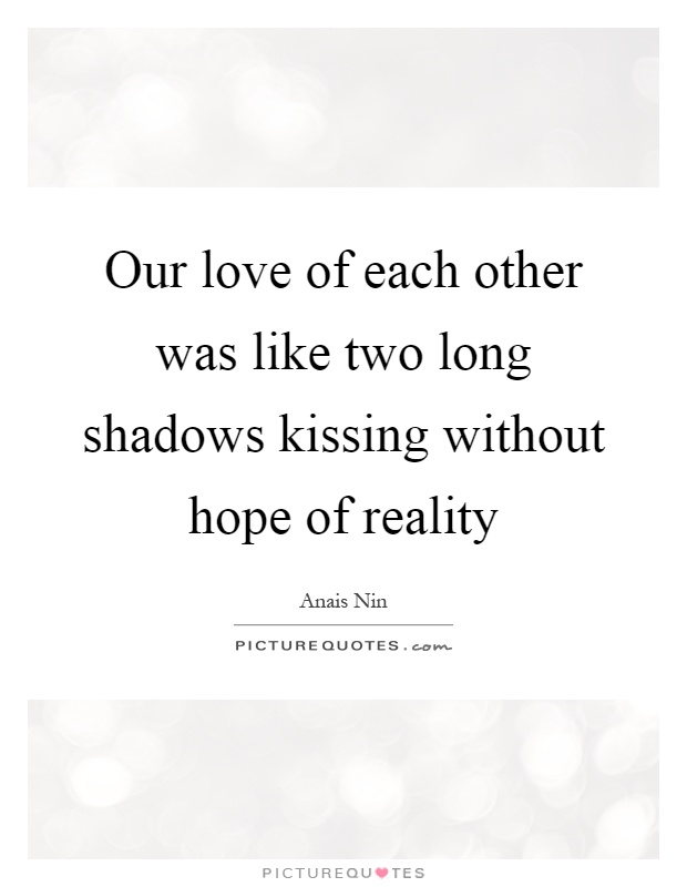 Our love of each other was like two long shadows kissing without hope of reality Picture Quote #1