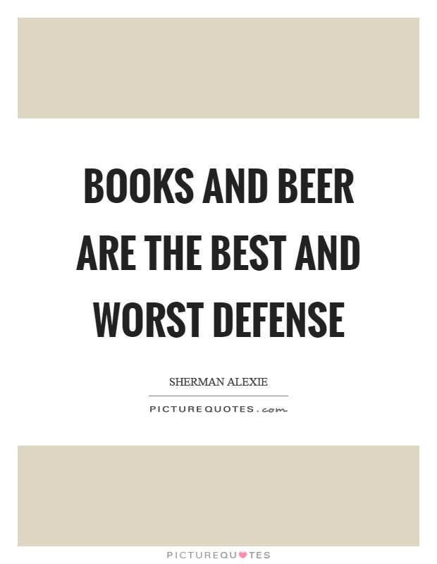 Books and beer are the best and worst defense Picture Quote #1