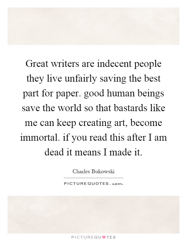 Great writers are indecent people they live unfairly saving the best part for paper. good human beings save the world so that bastards like me can keep creating art, become immortal. if you read this after I am dead it means I made it Picture Quote #1