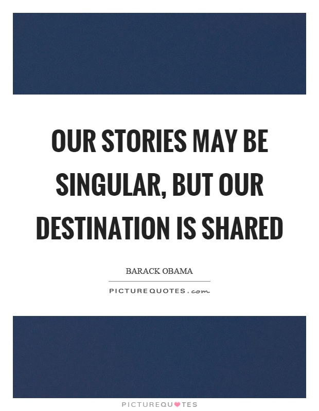 Our stories may be singular, but our destination is shared Picture Quote #1
