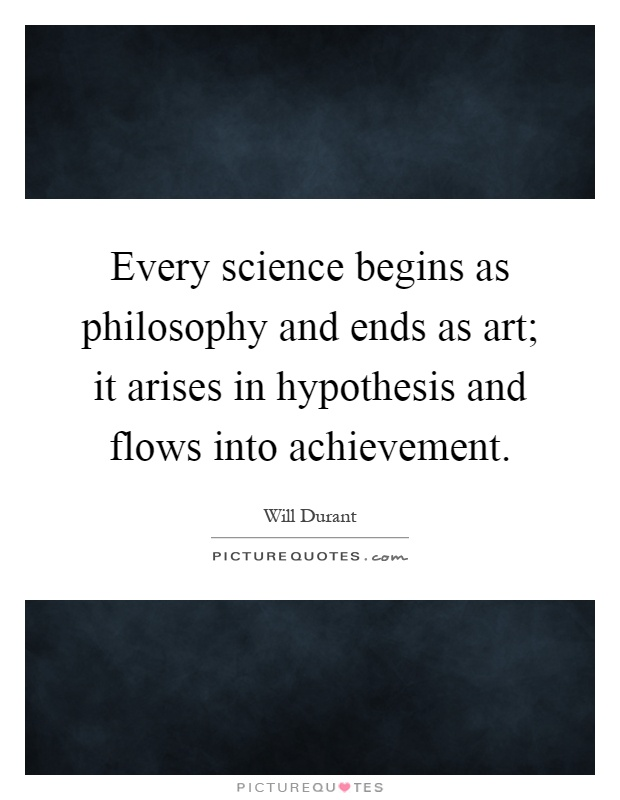 Every science begins as philosophy and ends as art; it arises in hypothesis and flows into achievement Picture Quote #1