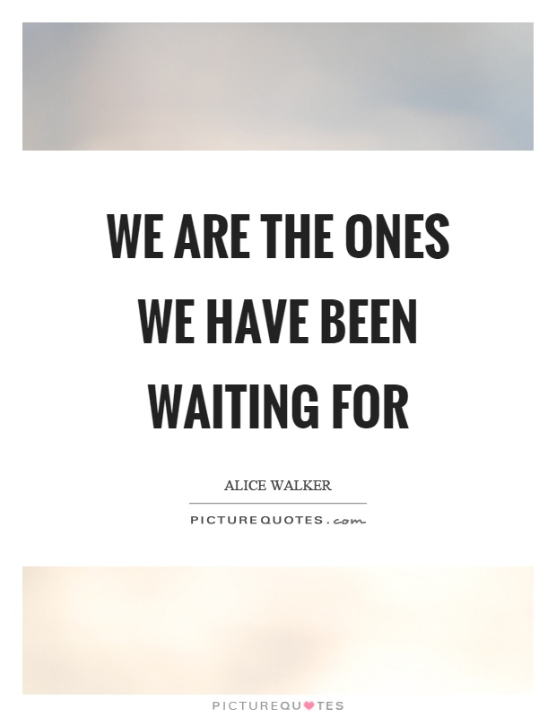We are the ones we have been waiting for Picture Quote #1