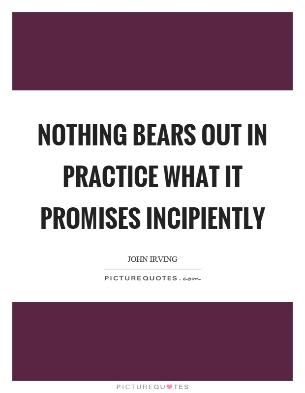 Nothing bears out in practice what it promises incipiently Picture Quote #1