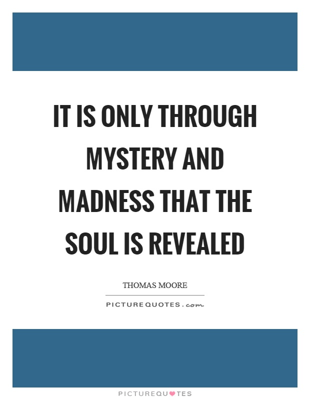 It is only through mystery and madness that the soul is revealed Picture Quote #1