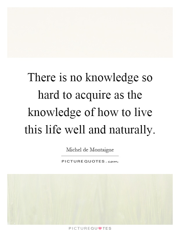 There is no knowledge so hard to acquire as the knowledge of how to live this life well and naturally Picture Quote #1