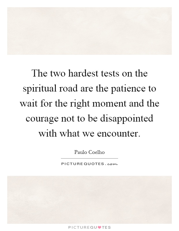 The two hardest tests on the spiritual road are the patience to wait for the right moment and the courage not to be disappointed with what we encounter Picture Quote #1