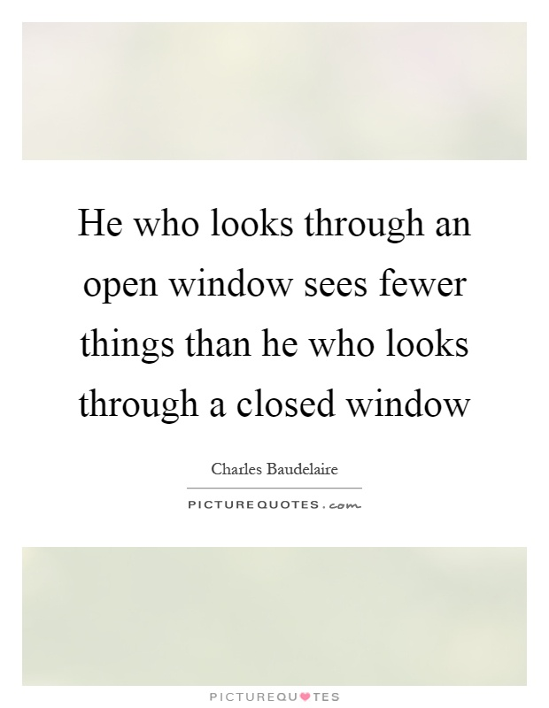 He who looks through an open window sees fewer things than he who looks through a closed window Picture Quote #1