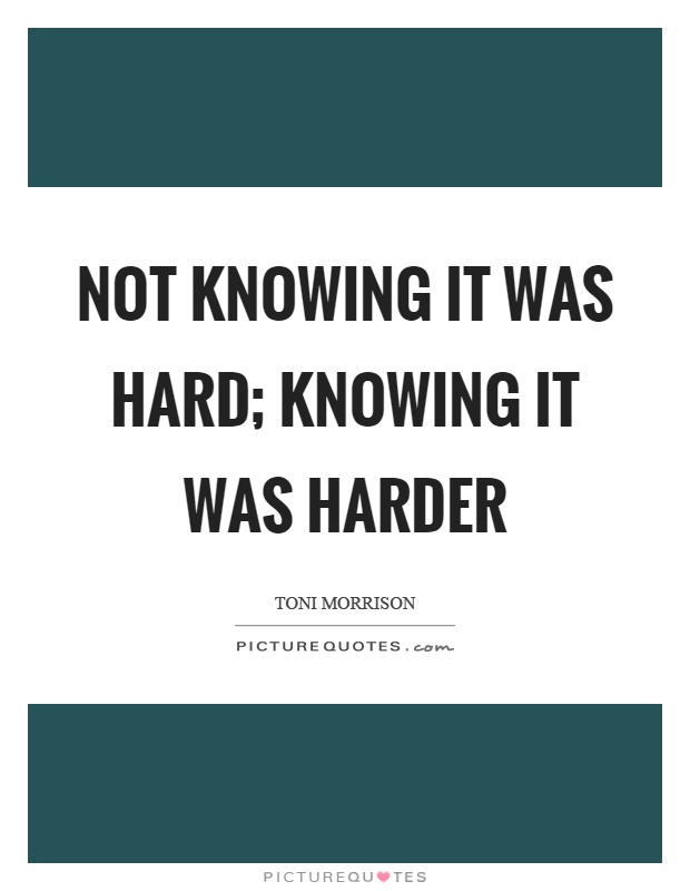Not knowing it was hard; knowing it was harder Picture Quote #1