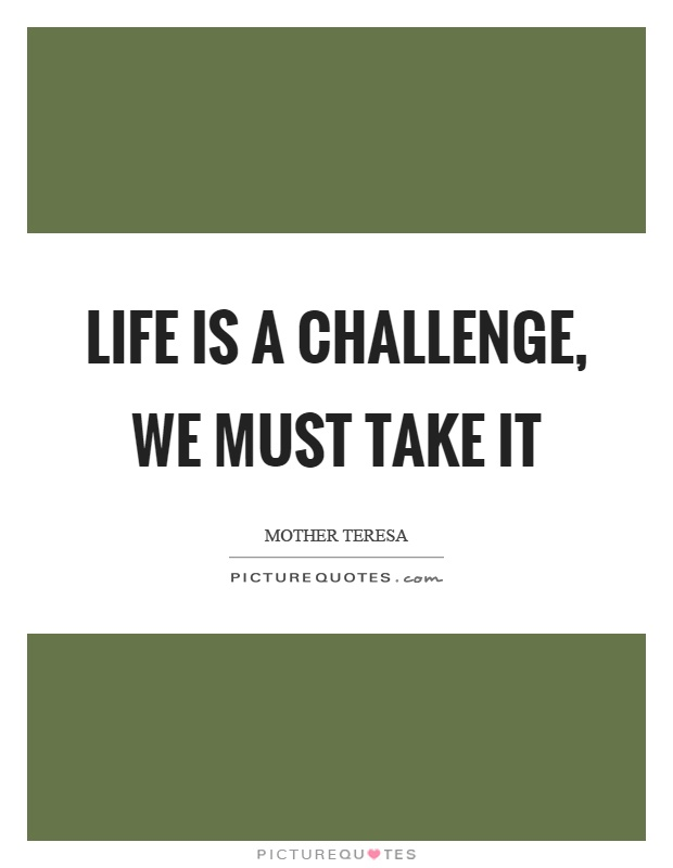 Life is a challenge, we must take it Picture Quote #1