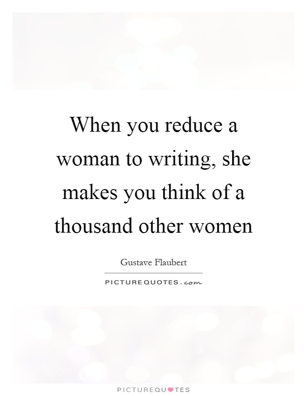 When you reduce a woman to writing, she makes you think of a thousand other women Picture Quote #1