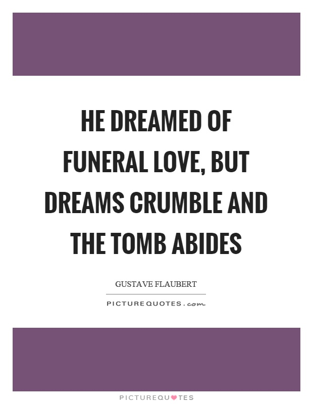 He dreamed of funeral love, but dreams crumble and the tomb abides Picture Quote #1