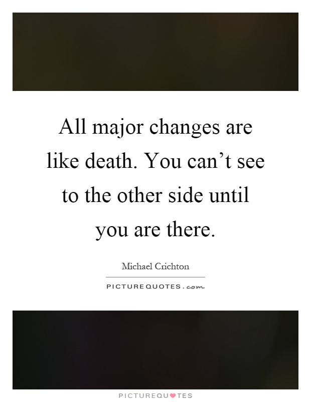 All major changes are like death. You can't see to the other side until you are there Picture Quote #1