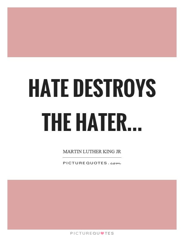 Hate destroys the hater Picture Quote #1