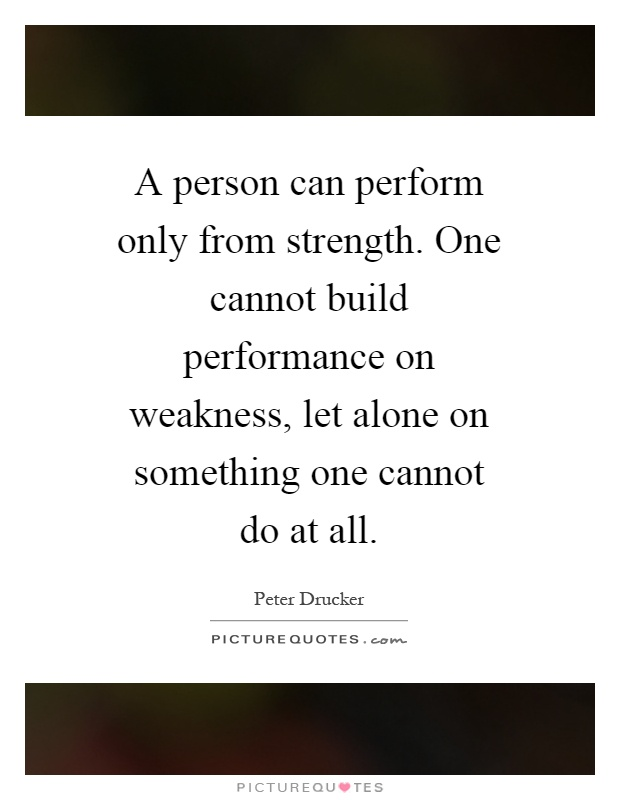 A person can perform only from strength. One cannot build performance on weakness, let alone on something one cannot do at all Picture Quote #1