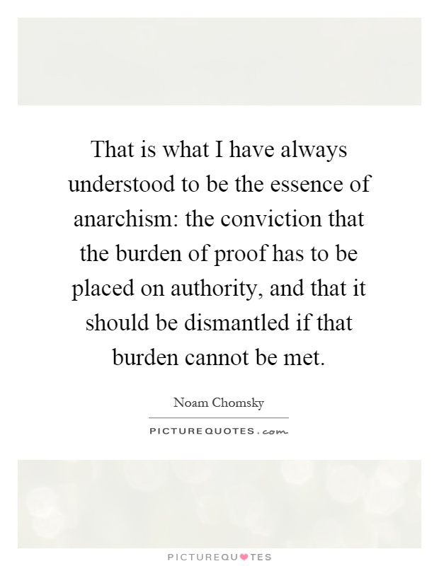 That is what I have always understood to be the essence of anarchism: the conviction that the burden of proof has to be placed on authority, and that it should be dismantled if that burden cannot be met Picture Quote #1