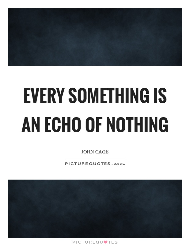 Every something is an echo of nothing Picture Quote #1