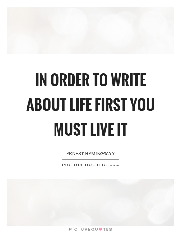 In order to write about life first you must live it Picture Quote #1