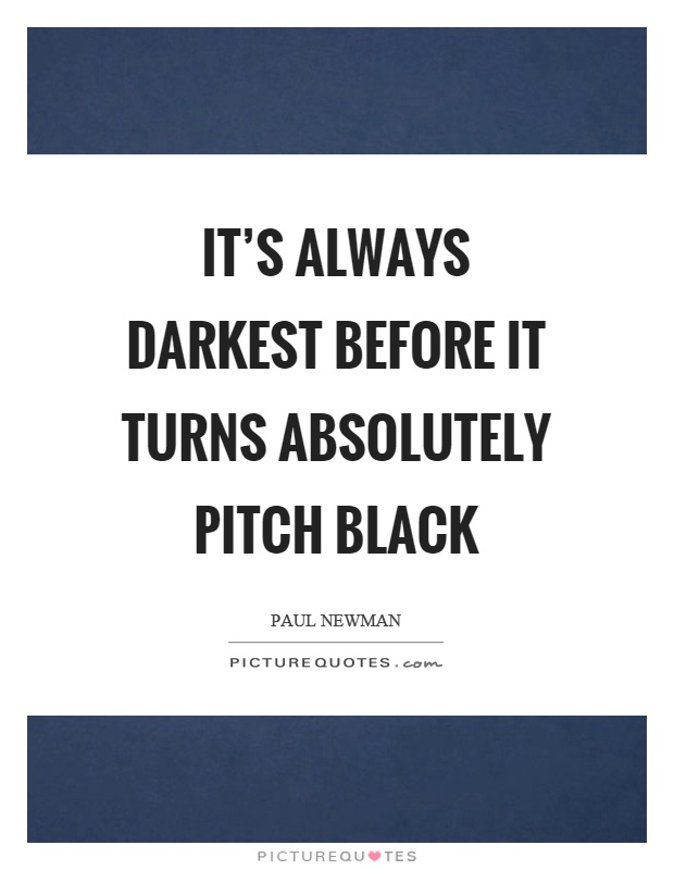 It's always darkest before it turns absolutely pitch black Picture Quote #1