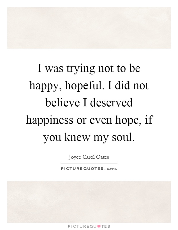 I was trying not to be happy, hopeful. I did not believe I deserved happiness or even hope, if you knew my soul Picture Quote #1