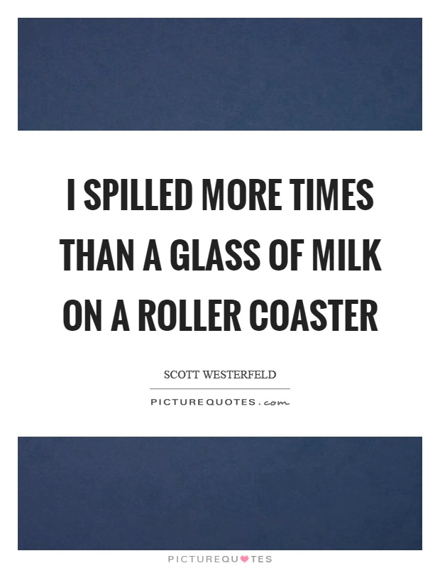 I spilled more times than a glass of milk on a roller coaster Picture Quote #1