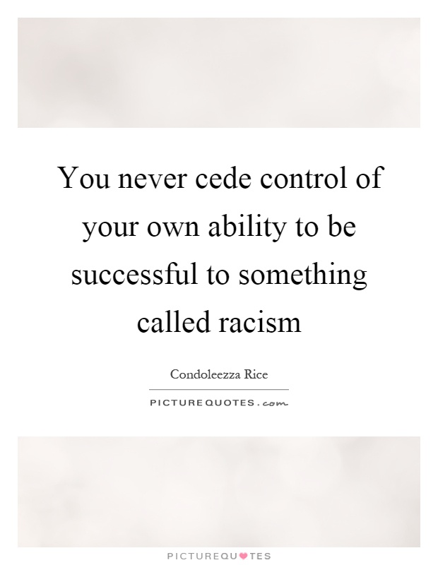 You never cede control of your own ability to be successful to something called racism Picture Quote #1
