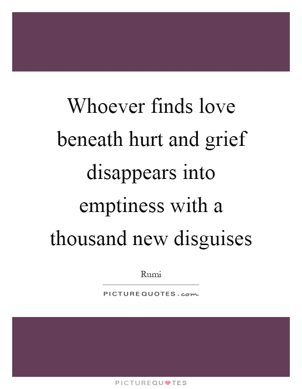 Whoever finds love beneath hurt and grief disappears into emptiness with a thousand new disguises Picture Quote #1