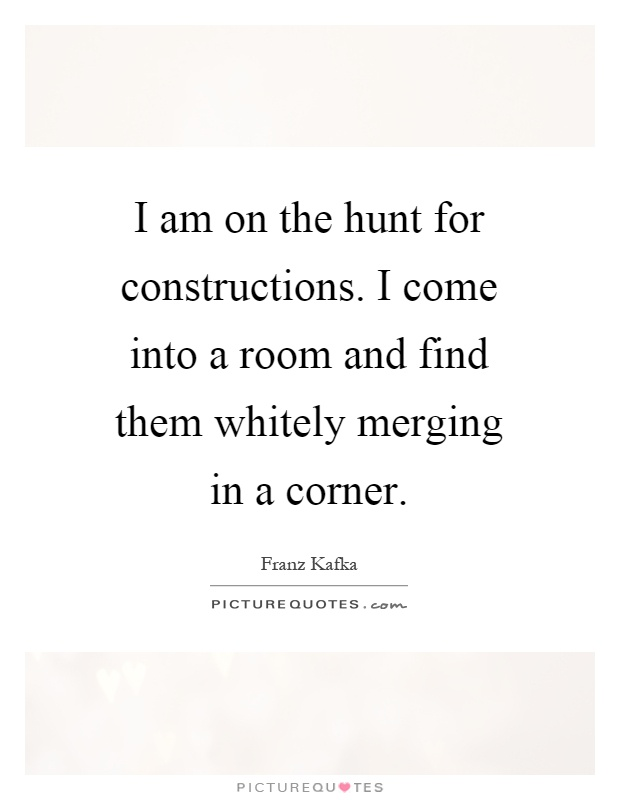 I am on the hunt for constructions. I come into a room and find them whitely merging in a corner Picture Quote #1