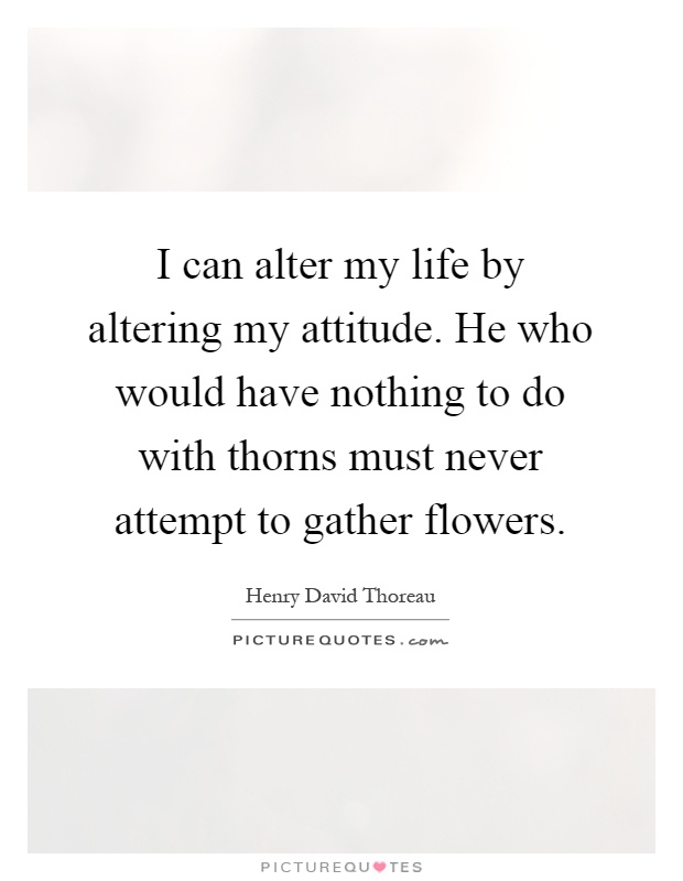 I can alter my life by altering my attitude. He who would have nothing to do with thorns must never attempt to gather flowers Picture Quote #1