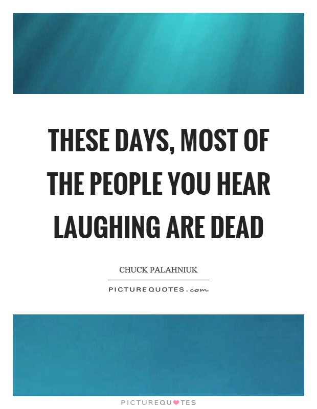 These days, most of the people you hear laughing are dead Picture Quote #1