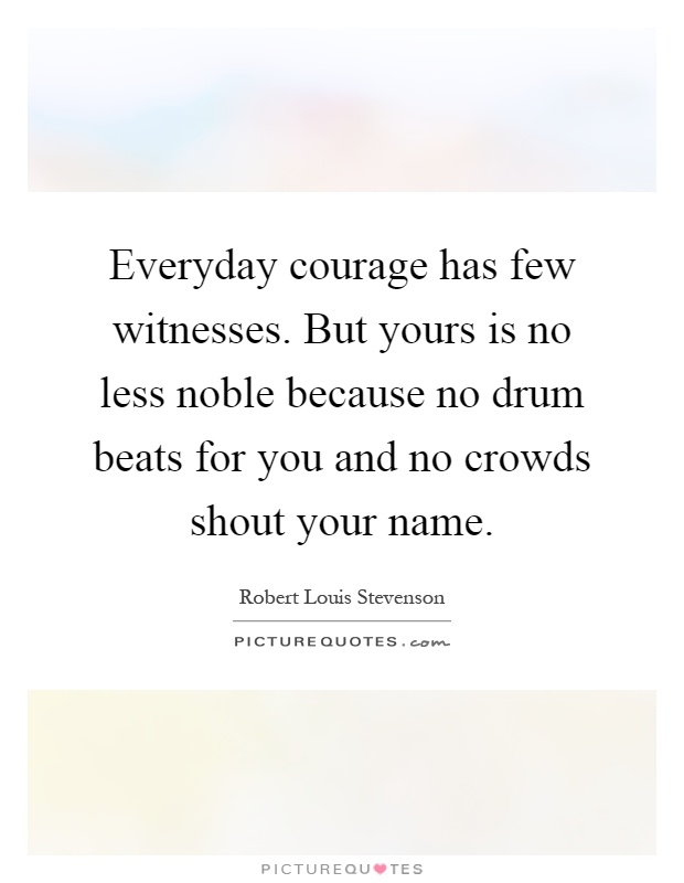 Everyday courage has few witnesses. But yours is no less noble because no drum beats for you and no crowds shout your name Picture Quote #1