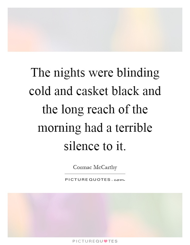 The nights were blinding cold and casket black and the long reach of the morning had a terrible silence to it Picture Quote #1