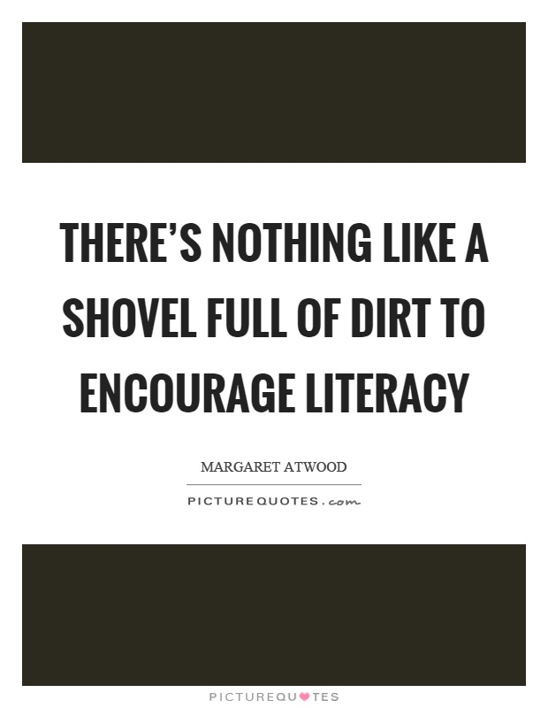 There's nothing like a shovel full of dirt to encourage literacy Picture Quote #1