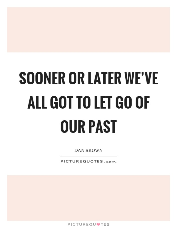 Sooner or later we've all got to let go of our past Picture Quote #1