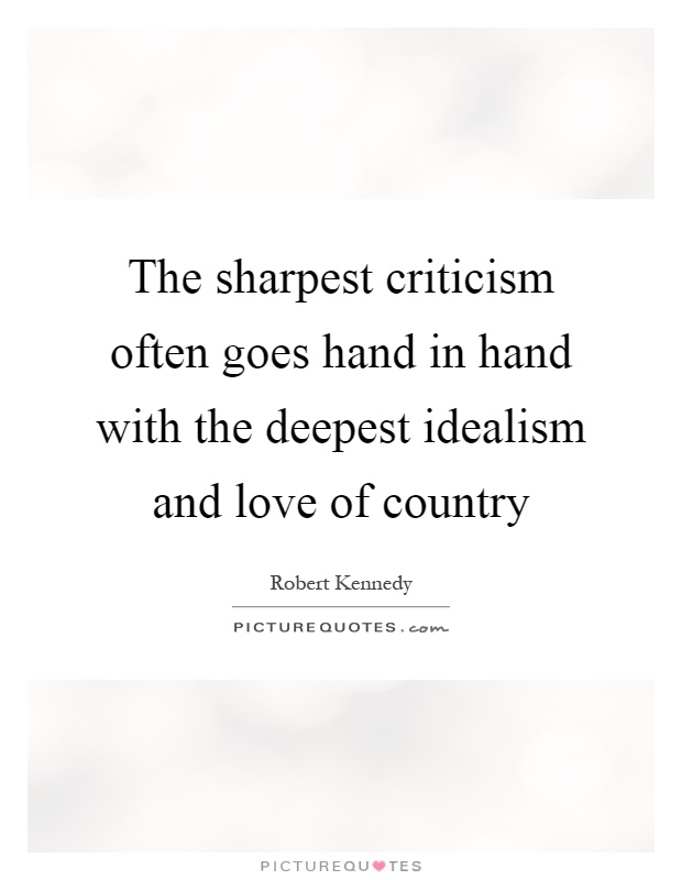The sharpest criticism often goes hand in hand with the deepest idealism and love of country Picture Quote #1