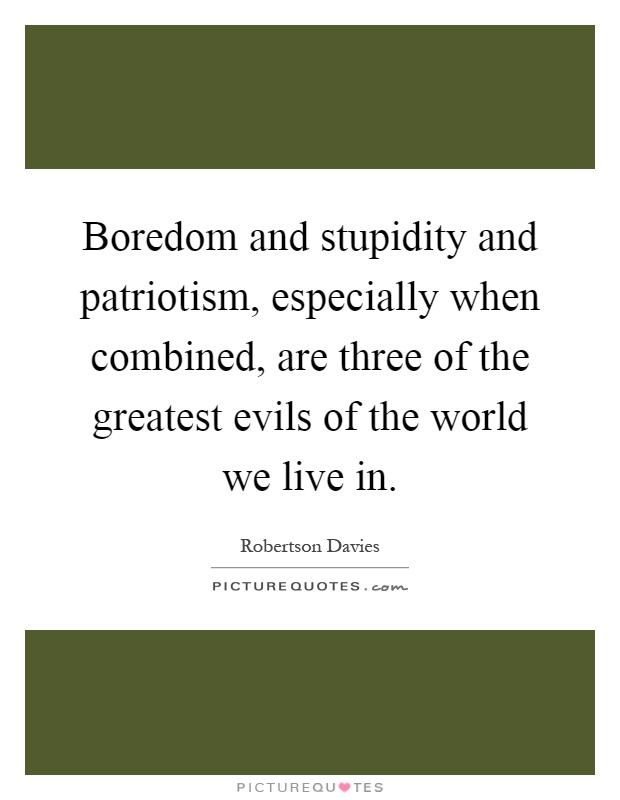 Boredom and stupidity and patriotism, especially when combined, are three of the greatest evils of the world we live in Picture Quote #1