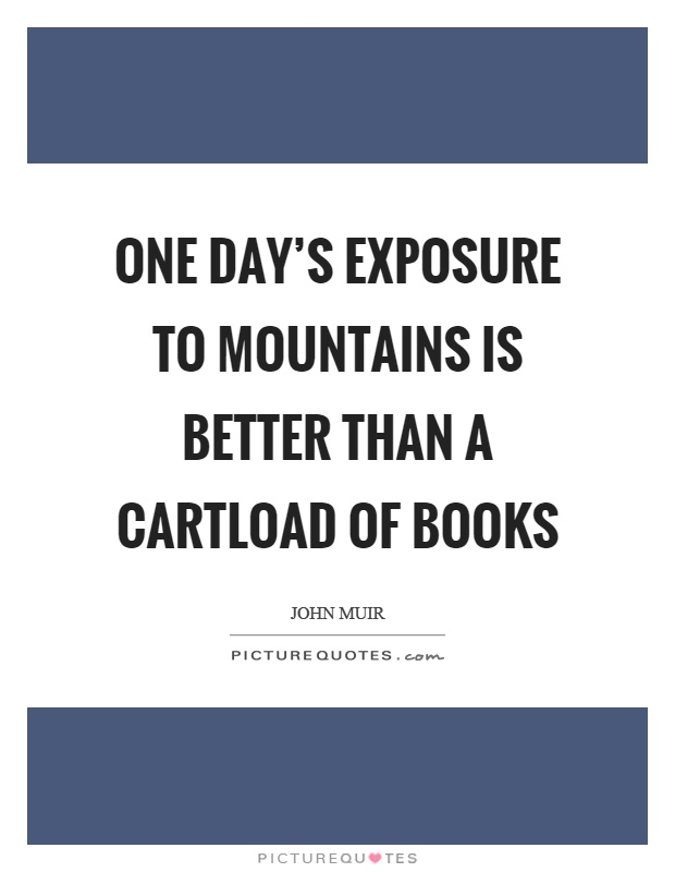 One day's exposure to mountains is better than a cartload of books Picture Quote #1