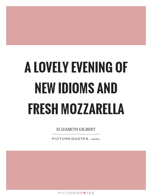 A lovely evening of new idioms and fresh mozzarella Picture Quote #1
