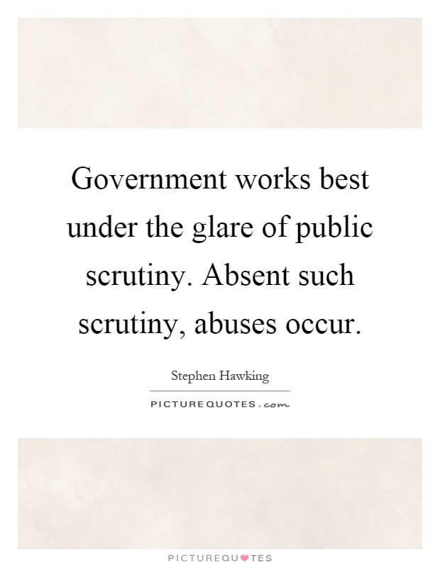 Government works best under the glare of public scrutiny. Absent such scrutiny, abuses occur Picture Quote #1