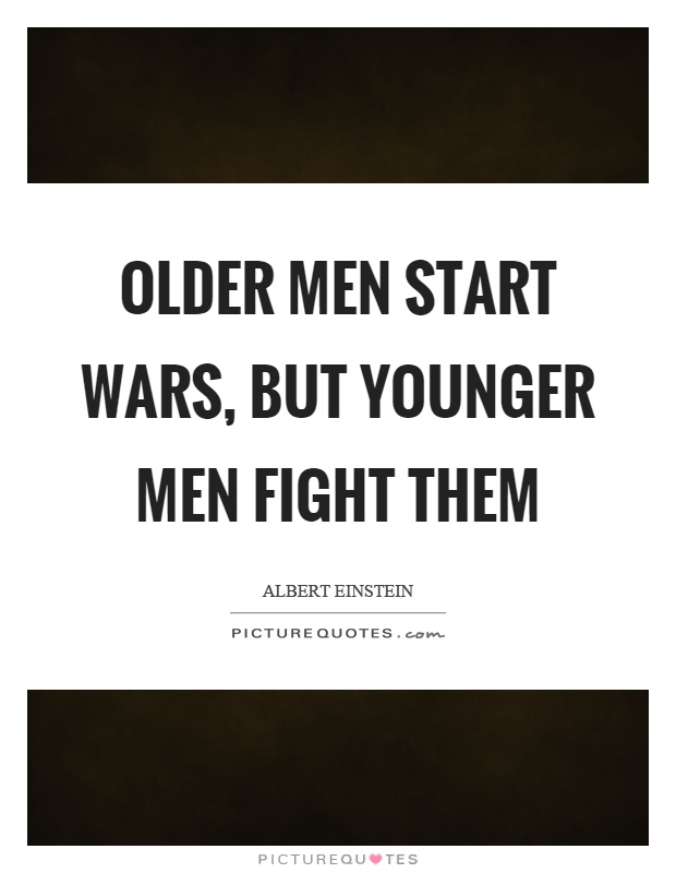 Older men start wars, but younger men fight them Picture Quote #1