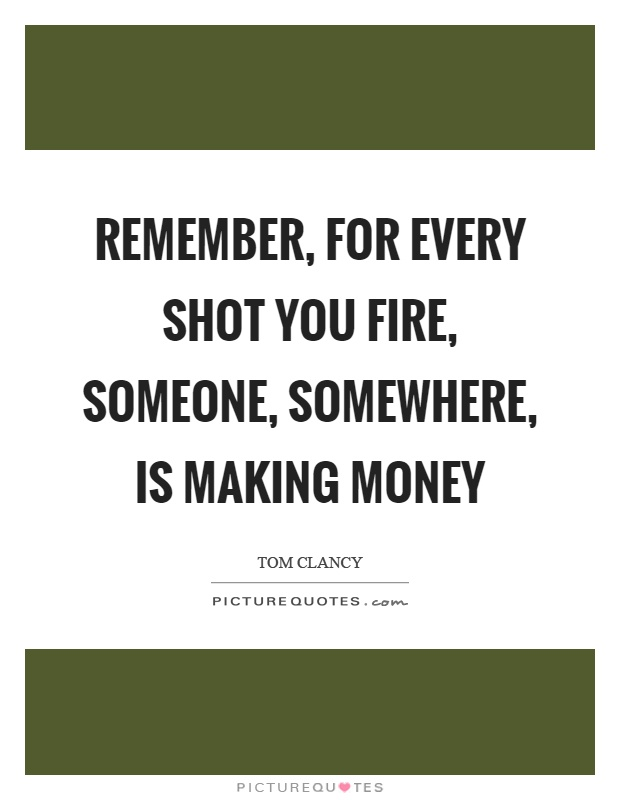 Remember, for every shot you fire, someone, somewhere, is making money Picture Quote #1