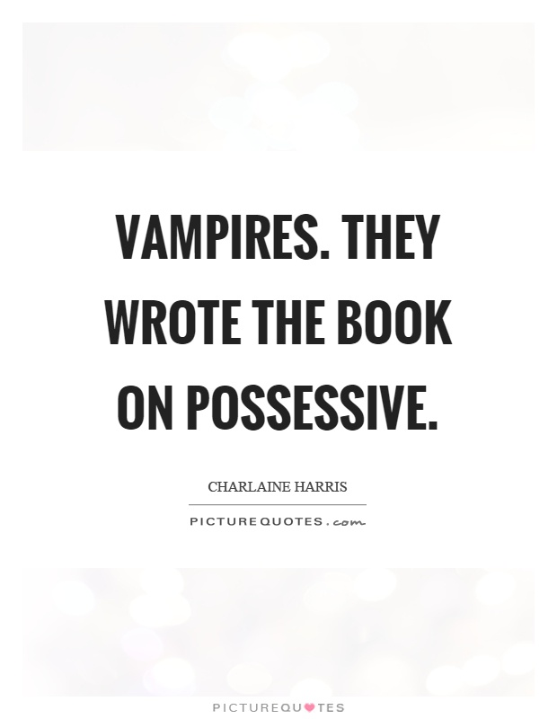 Vampires. They wrote the book on possessive Picture Quote #1