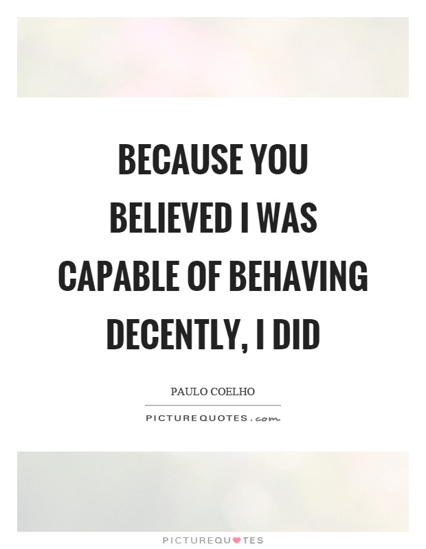 Because you believed I was capable of behaving decently, I did Picture Quote #1