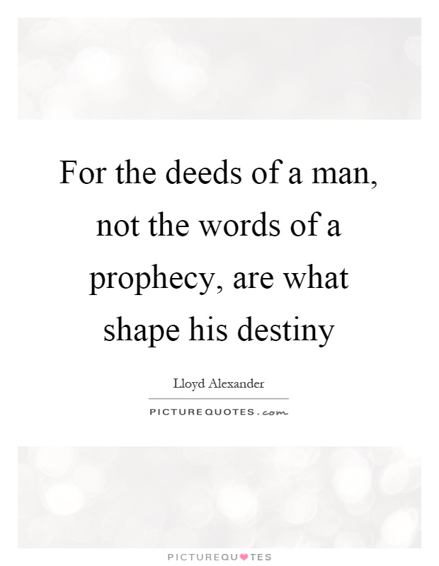 For the deeds of a man, not the words of a prophecy, are what shape his destiny Picture Quote #1
