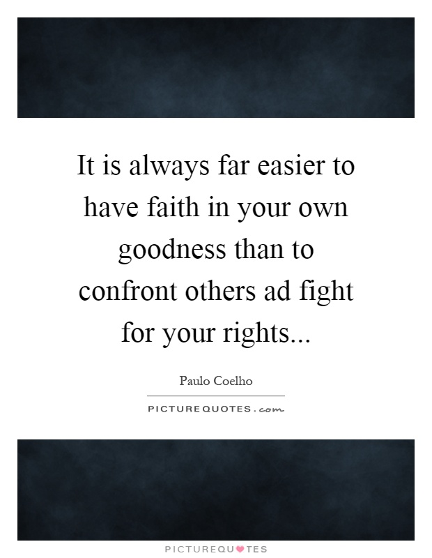 It is always far easier to have faith in your own goodness than to confront others ad fight for your rights Picture Quote #1
