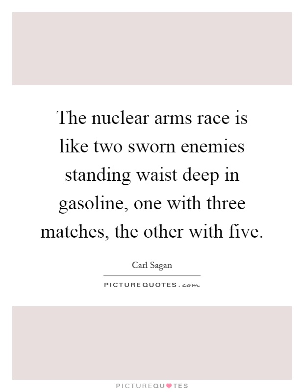 The nuclear arms race is like two sworn enemies standing waist deep in gasoline, one with three matches, the other with five Picture Quote #1