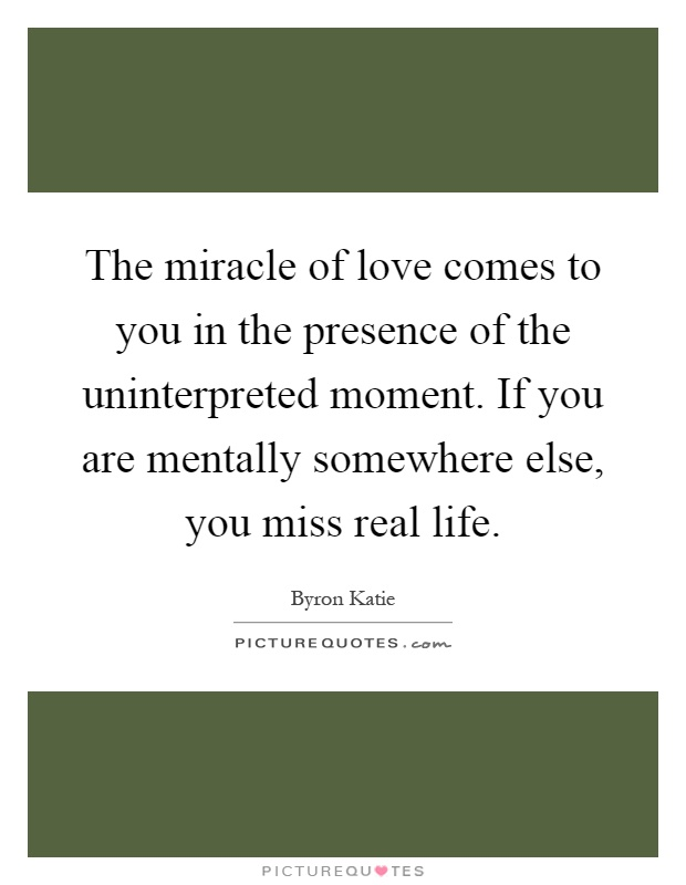 The miracle of love comes to you in the presence of the uninterpreted moment. If you are mentally somewhere else, you miss real life Picture Quote #1