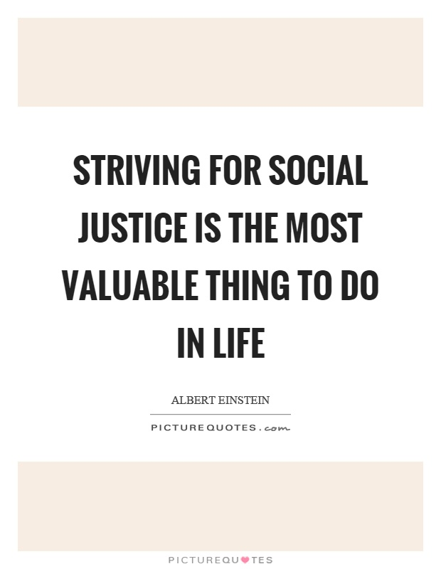 Striving for social justice is the most valuable thing to do in life Picture Quote #1