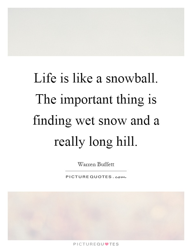 Life is like a snowball. The important thing is finding wet snow and a really long hill Picture Quote #1