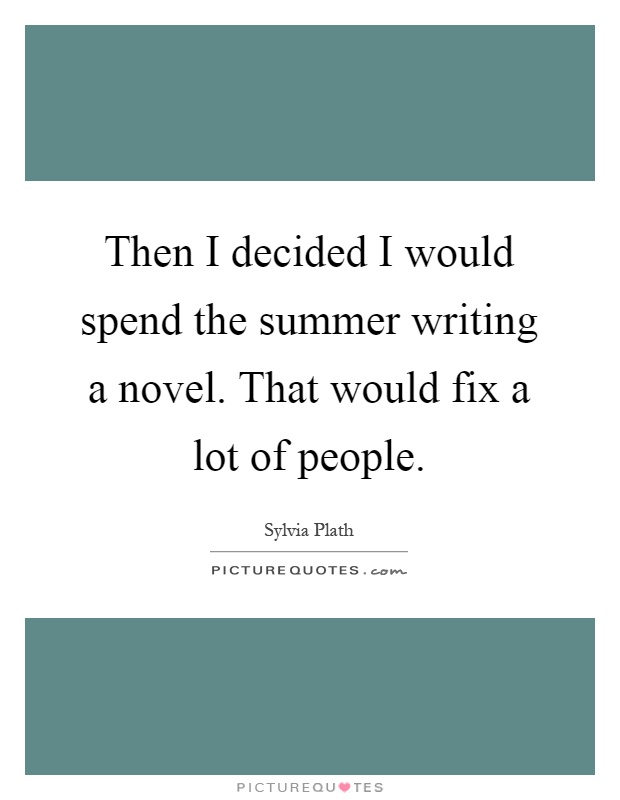 Then I decided I would spend the summer writing a novel. That would fix a lot of people Picture Quote #1